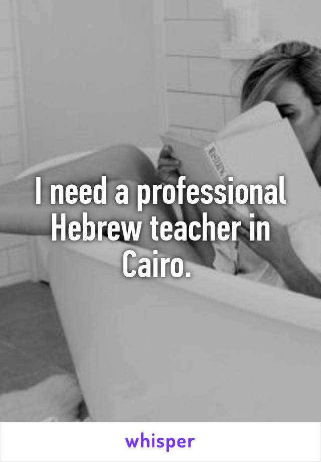 I need a professional Hebrew teacher in Cairo.