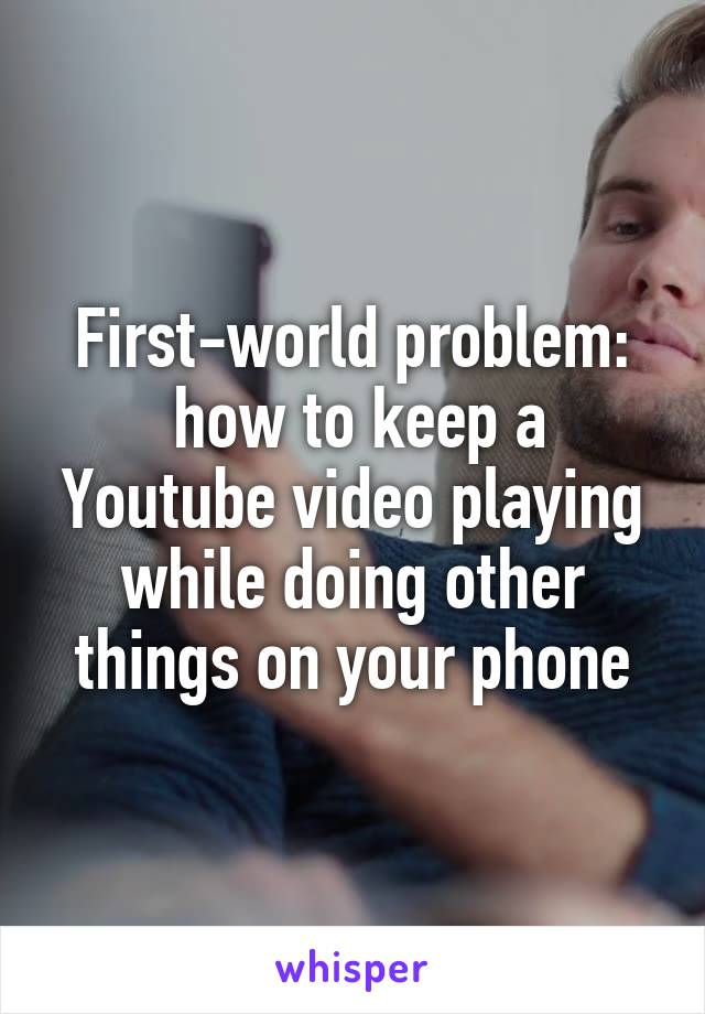 First-world problem:  how to keep a Youtube video playing while doing other things on your phone