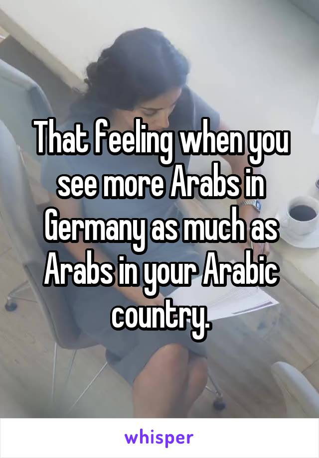 That feeling when you see more Arabs in Germany as much as Arabs in your Arabic country.