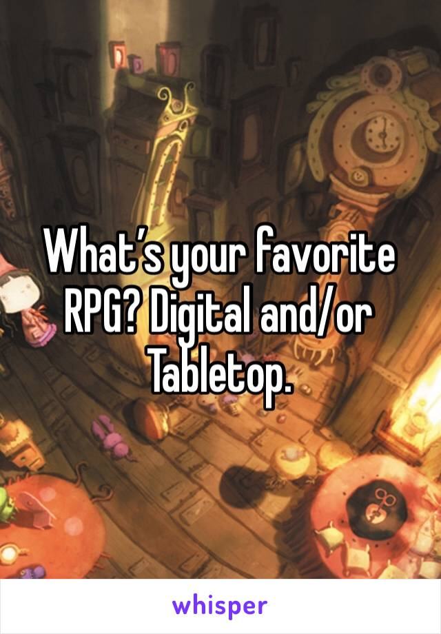 What's your favorite RPG? Digital and/or Tabletop.