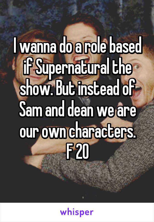I wanna do a role based if Supernatural the show. But instead of Sam and dean we are our own characters. F 20