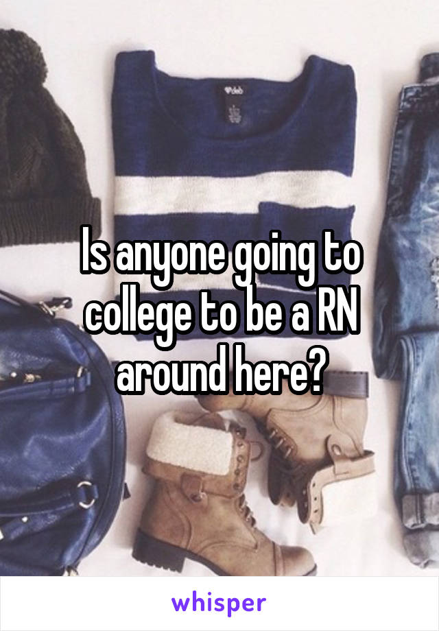 Is anyone going to college to be a RN around here?