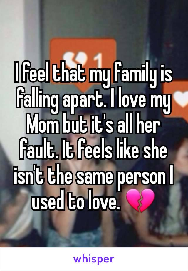 I feel that my family is falling apart. I love my Mom but it's all her fault. It feels like she isn't the same person I used to love. 💔