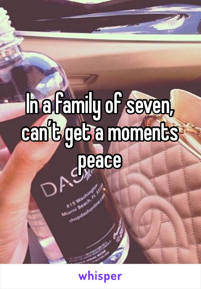 In a family of seven, can't get a moments peace