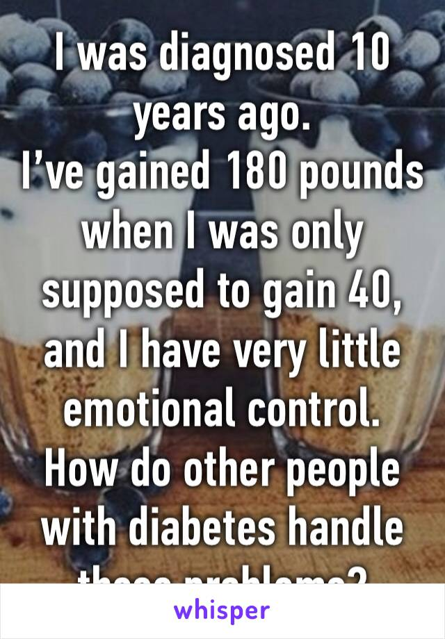 I was diagnosed 10 years ago.  I've gained 180 pounds when I was only supposed to gain 40, and I have very little emotional control. How do other people with diabetes handle these problems?