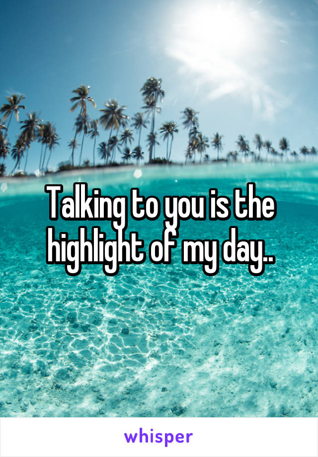 Talking to you is the highlight of my day..
