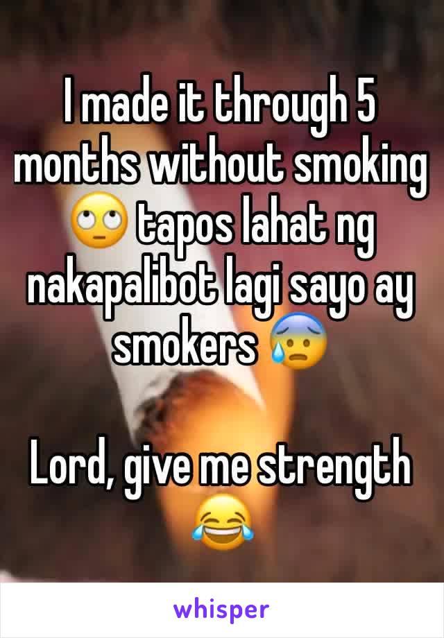 I made it through 5 months without smoking 🙄 tapos lahat ng nakapalibot lagi sayo ay smokers 😰  Lord, give me strength 😂
