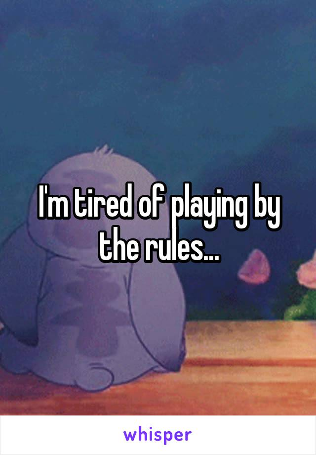 I'm tired of playing by the rules...