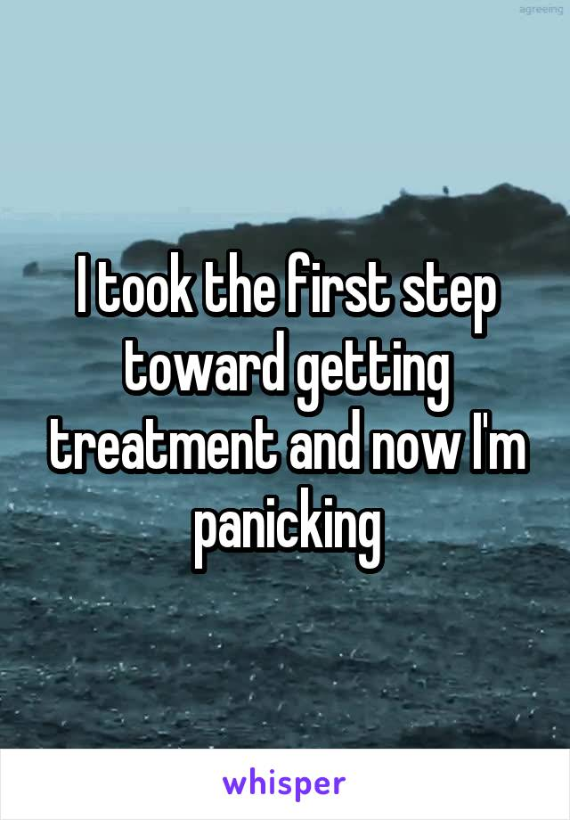 I took the first step toward getting treatment and now I'm panicking