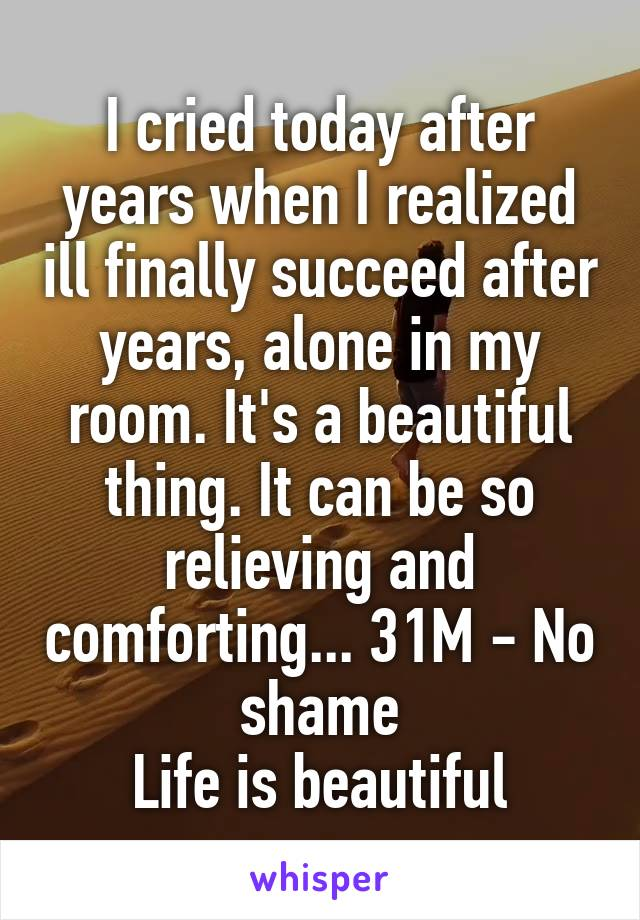 I cried today after years when I realized ill finally succeed after years, alone in my room. It's a beautiful thing. It can be so relieving and comforting... 31M - No shame Life is beautiful