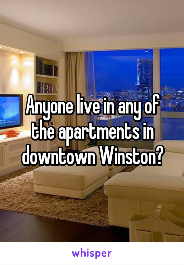 Anyone live in any of the apartments in downtown Winston?