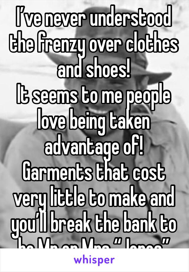 """I've never understood the frenzy over clothes and shoes! It seems to me people love being taken advantage of! Garments that cost very little to make and you'll break the bank to be Mr or Mrs """"Jones"""""""