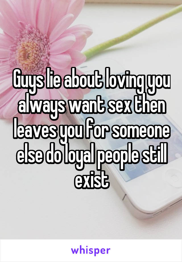 Guys lie about loving you always want sex then leaves you for someone else do loyal people still exist