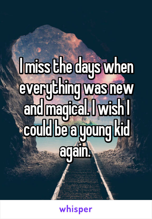 I miss the days when everything was new and magical. I wish I could be a young kid again.
