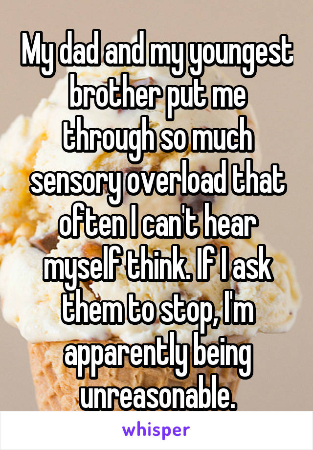 My dad and my youngest brother put me through so much sensory overload that often I can't hear myself think. If I ask them to stop, I'm apparently being unreasonable.