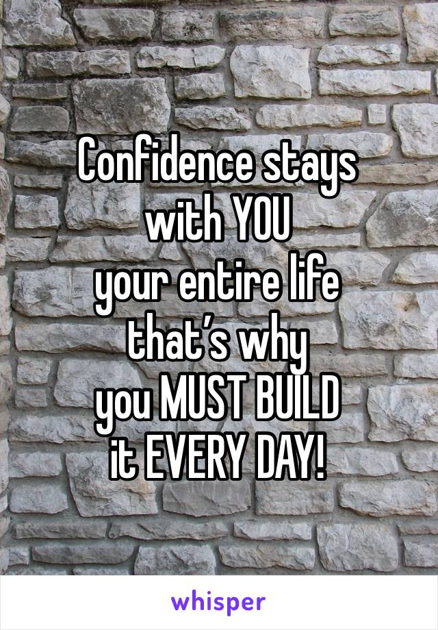 Confidence stays with YOU your entire life that's why  you MUST BUILD it EVERY DAY!