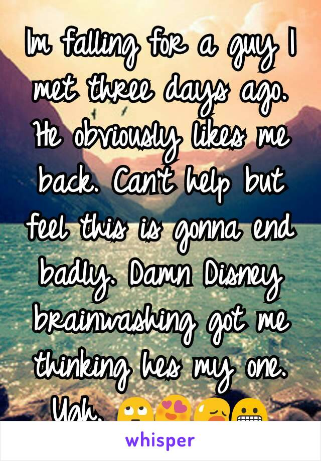 Im falling for a guy I met three days ago. He obviously likes me back. Can't help but feel this is gonna end badly. Damn Disney brainwashing got me thinking hes my one. Ugh. 🙄😍😥😬