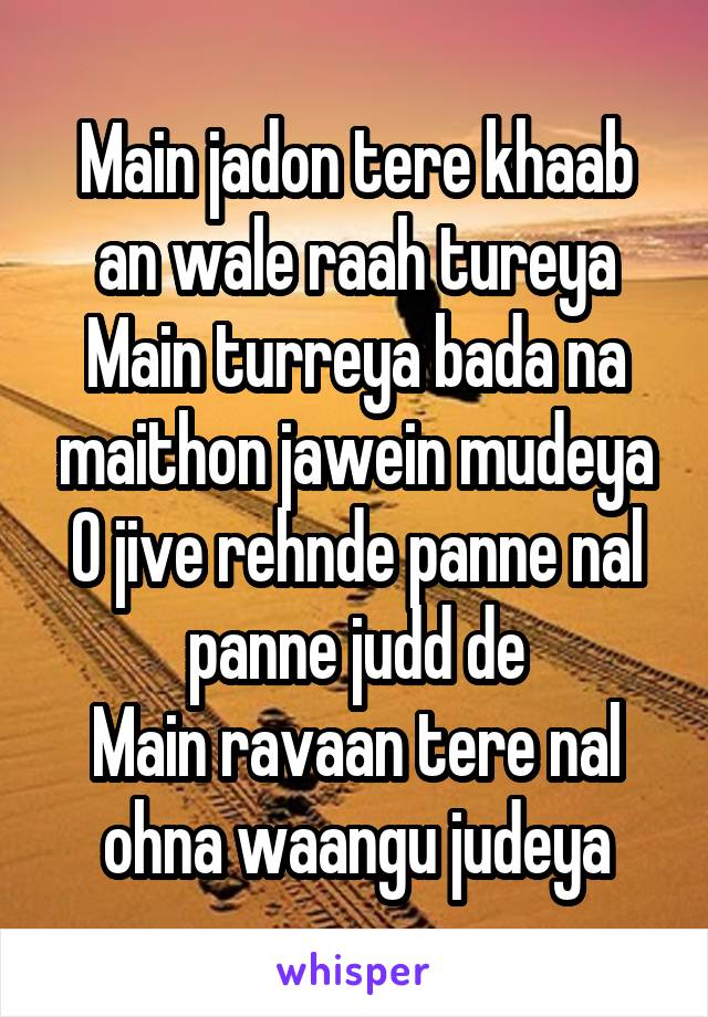 Main jadon tere khaab an wale raah tureya Main turreya bada na maithon jawein mudeya O jive rehnde panne nal panne judd de Main ravaan tere nal ohna waangu judeya