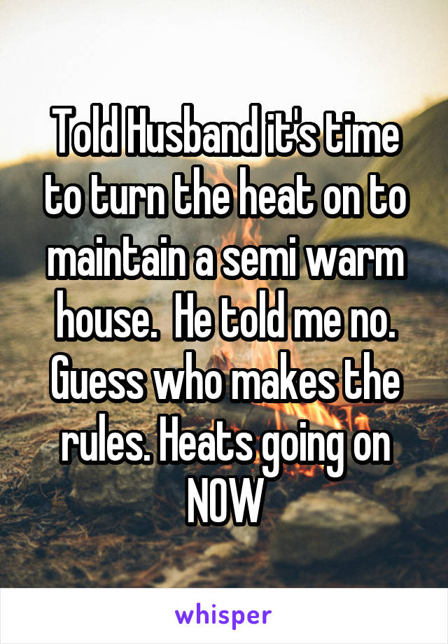 Told Husband it's time to turn the heat on to maintain a semi warm house.  He told me no. Guess who makes the rules. Heats going on NOW