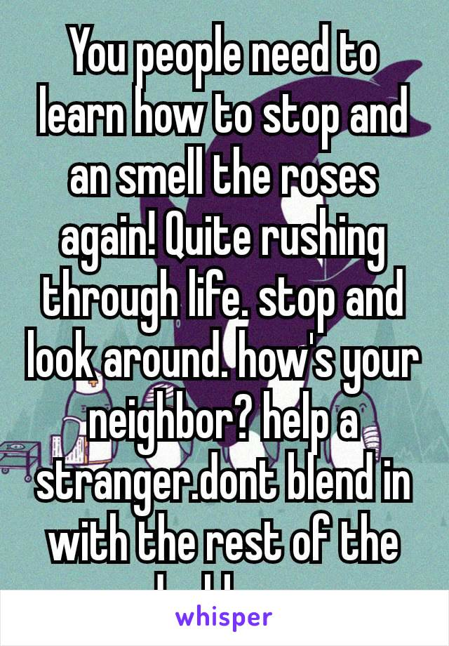 You people need to learn how to stop and an smell the roses again! Quite rushing through life. stop and look around. how's your neighbor? help a stranger.dont blend in with the rest of the dushbags
