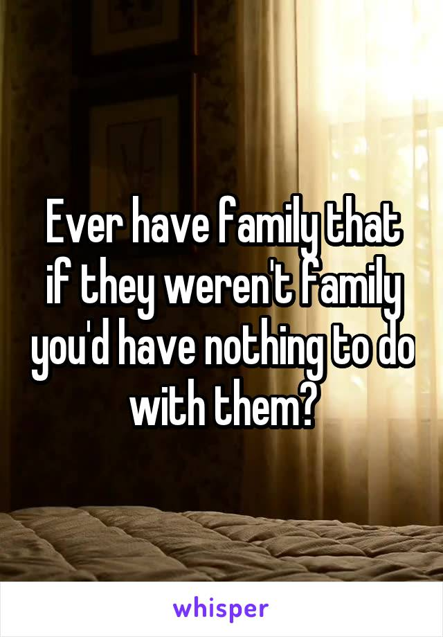 Ever have family that if they weren't family you'd have nothing to do with them?