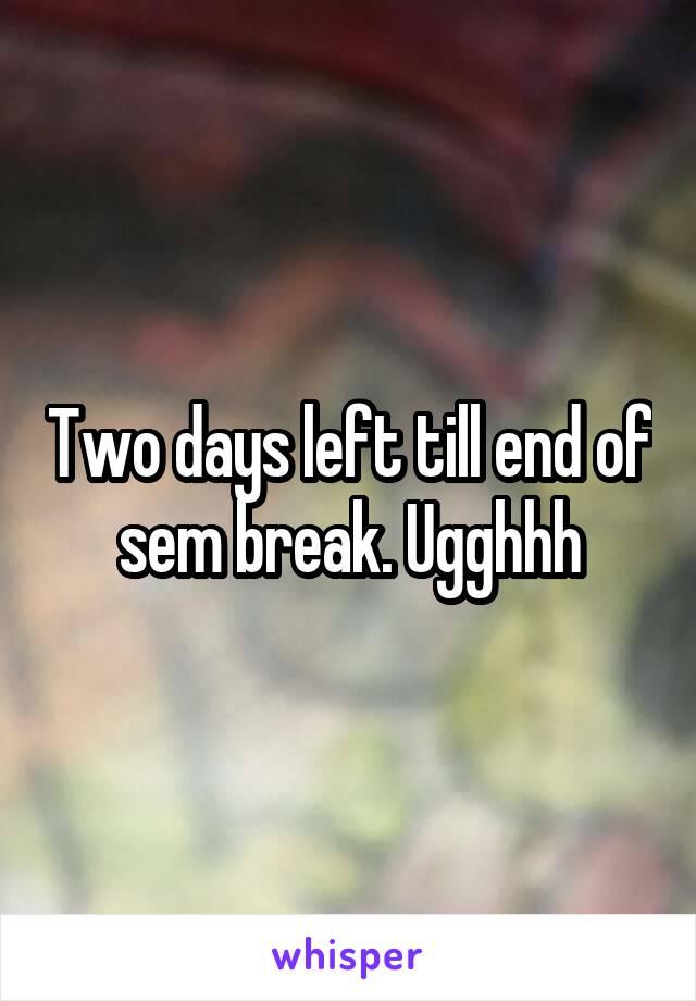 Two days left till end of sem break. Ugghhh