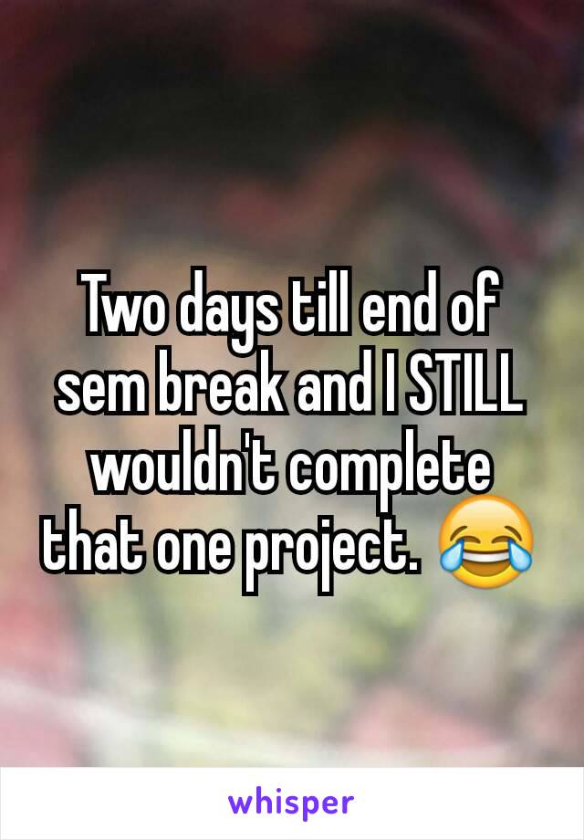 Two days till end of sem break and I STILL wouldn't complete that one project. 😂