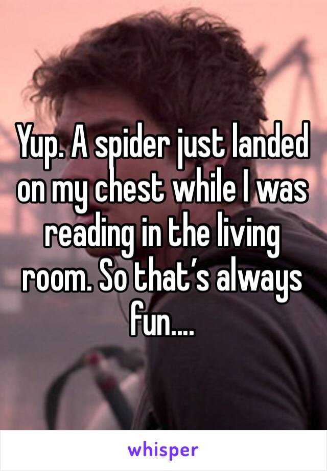Yup. A spider just landed on my chest while I was reading in the living room. So that's always fun....