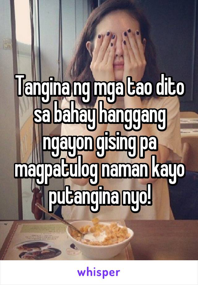 Tangina ng mga tao dito sa bahay hanggang ngayon gising pa magpatulog naman kayo putangina nyo!