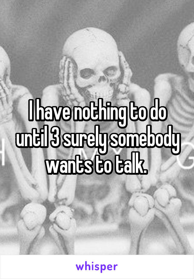I have nothing to do until 3 surely somebody wants to talk.