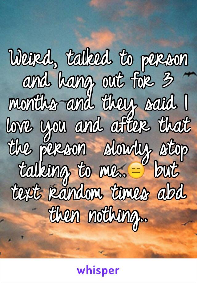 Weird, talked to person and hang out for 3 months and they said I love you and after that the person  slowly stop talking to me..😑 but text random times abd then nothing..
