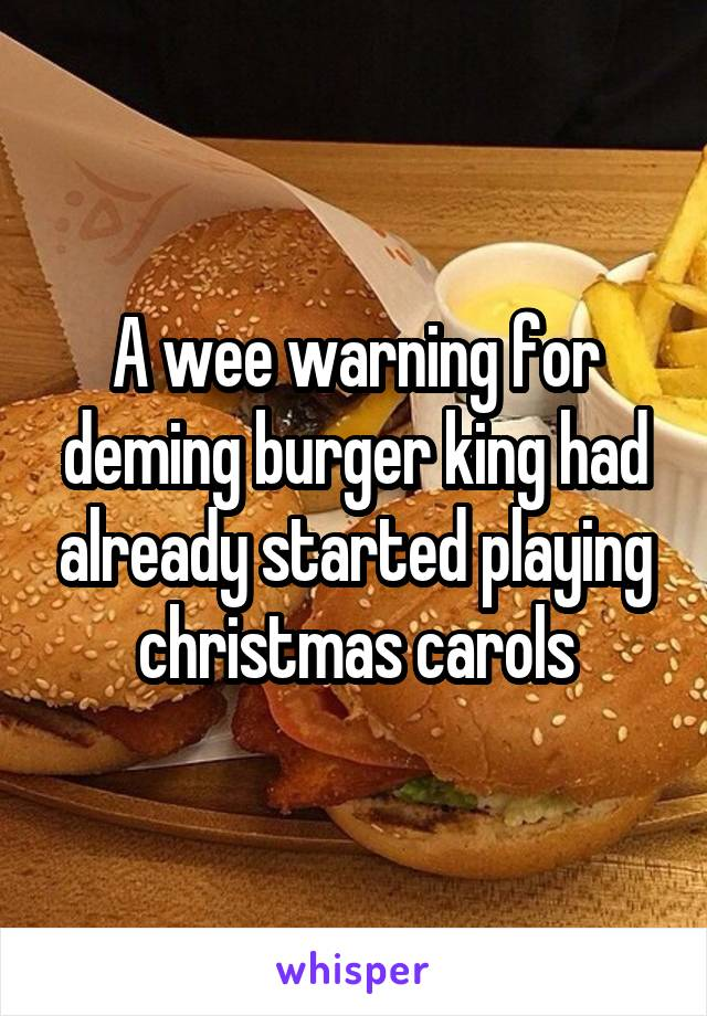 A wee warning for deming burger king had already started playing christmas carols