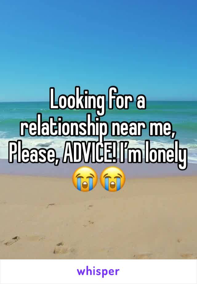 Looking for a relationship near me, Please, ADVICE! I'm lonely 😭😭