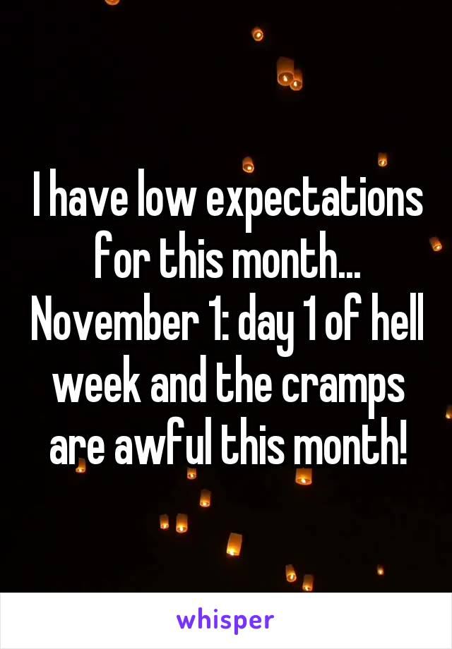 I have low expectations for this month... November 1: day 1 of hell week and the cramps are awful this month!