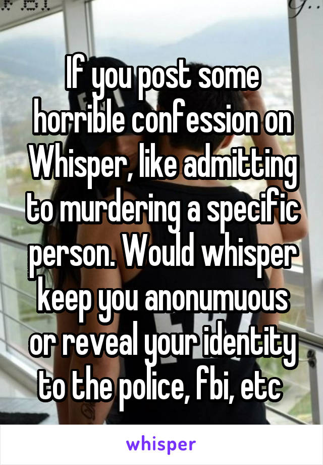 If you post some horrible confession on Whisper, like admitting to murdering a specific person. Would whisper keep you anonumuous or reveal your identity to the police, fbi, etc