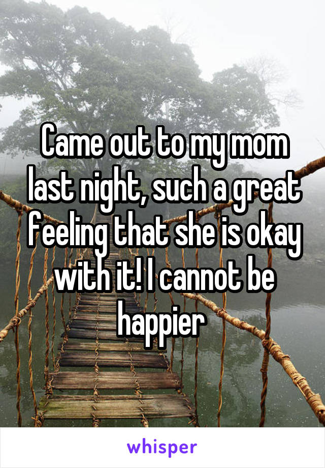 Came out to my mom last night, such a great feeling that she is okay with it! I cannot be happier
