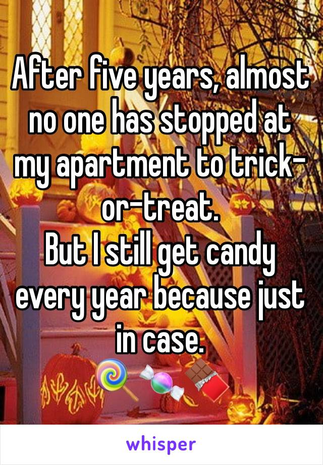 After five years, almost no one has stopped at my apartment to trick-or-treat. But I still get candy every year because just in case. 🍭🍬🍫