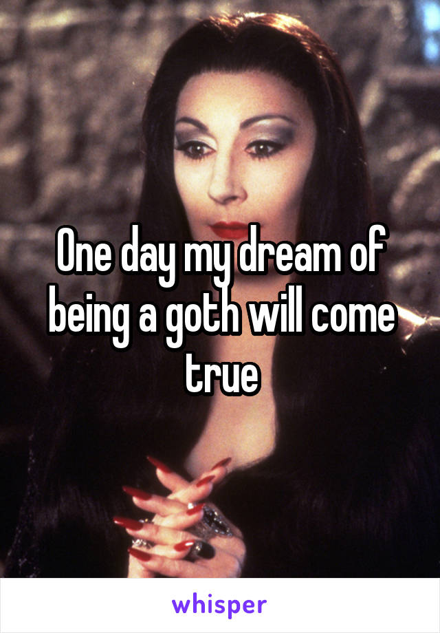 One day my dream of being a goth will come true