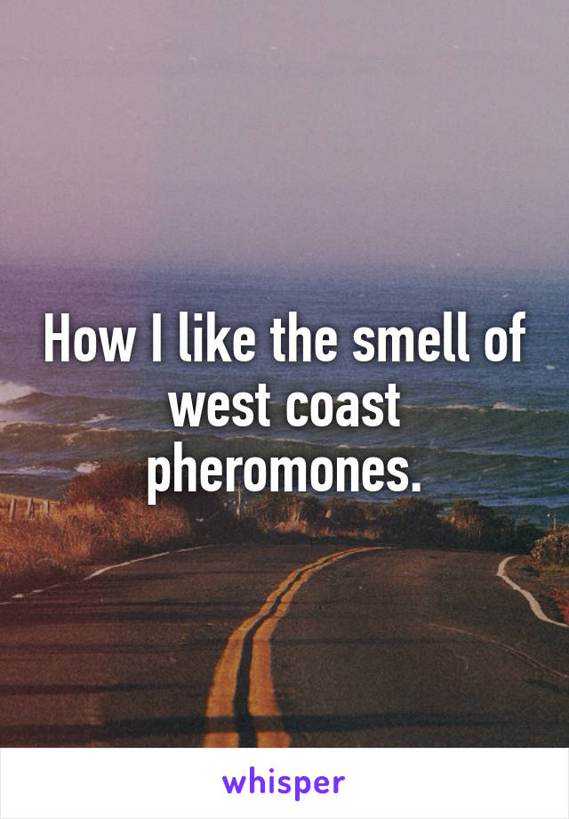 How I like the smell of west coast pheromones.