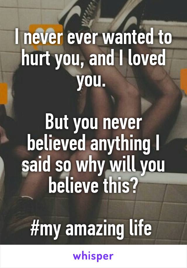 I never ever wanted to hurt you, and I loved you.   But you never believed anything I said so why will you believe this?  #my amazing life