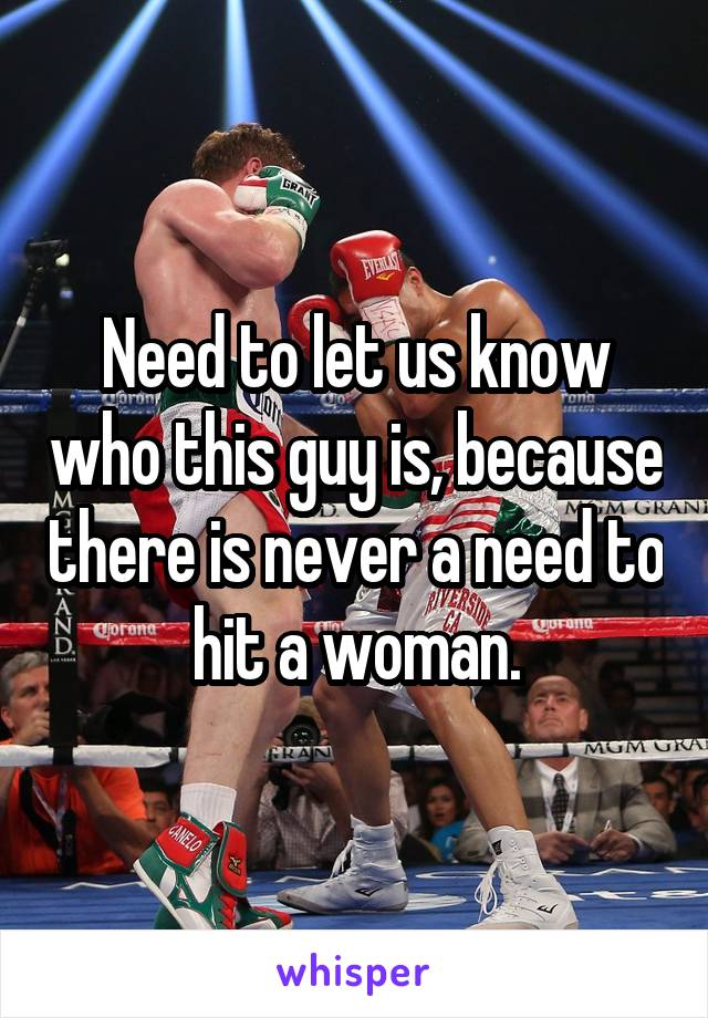 Need to let us know who this guy is, because there is never a need to hit a woman.