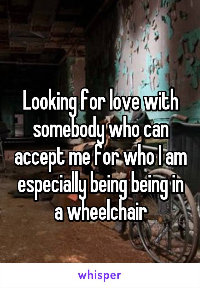 Looking for love with somebody who can accept me for who I am especially being being in a wheelchair