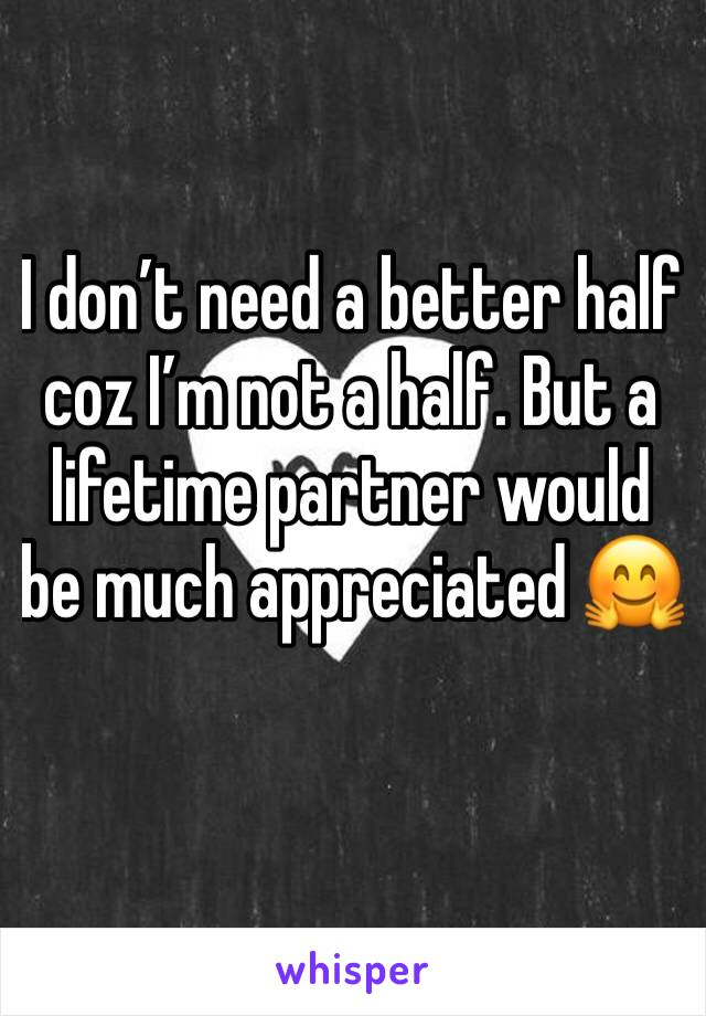 I don't need a better half coz I'm not a half. But a lifetime partner would be much appreciated 🤗