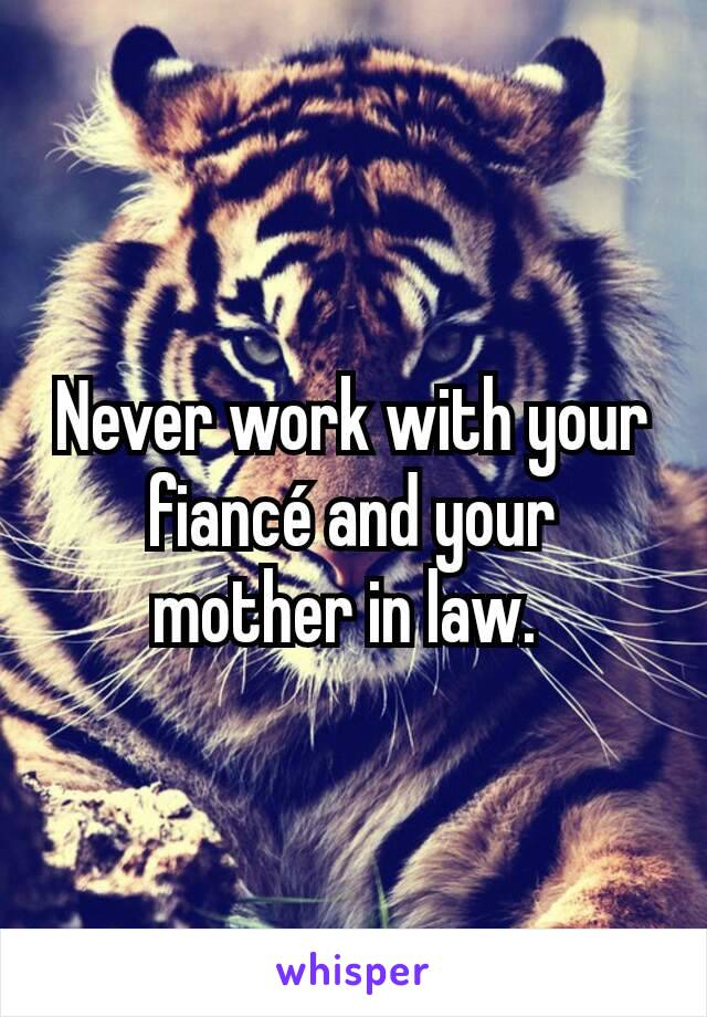 Never work with your fiancé and your mother in law.
