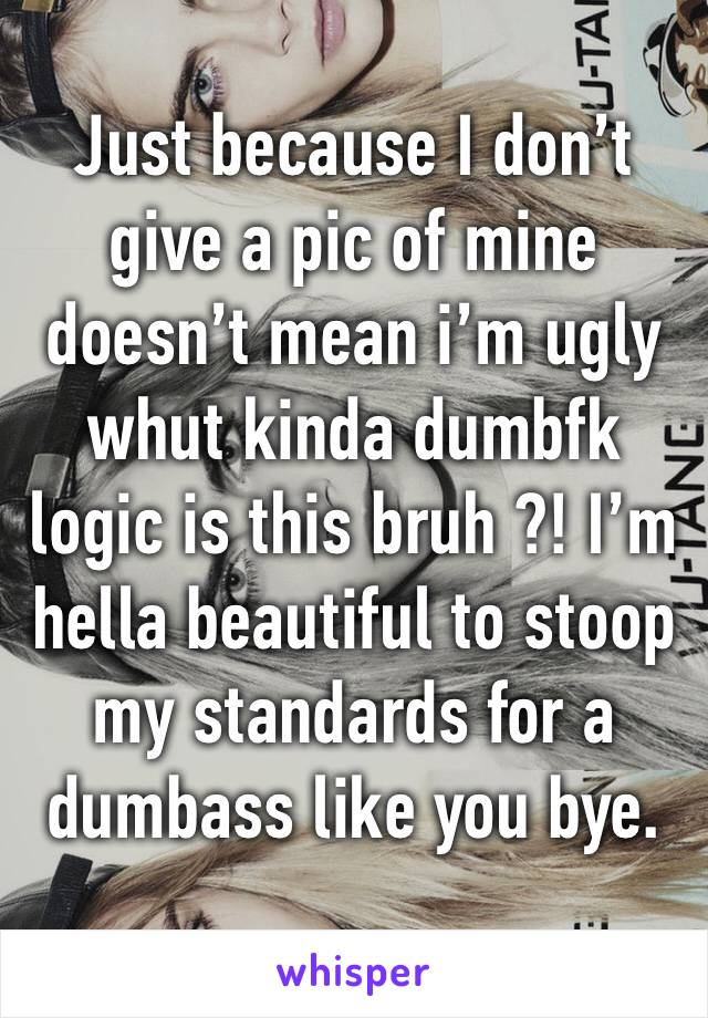 Just because I don't give a pic of mine doesn't mean i'm ugly whut kinda dumbfk logic is this bruh ?! I'm hella beautiful to stoop my standards for a dumbass like you bye.