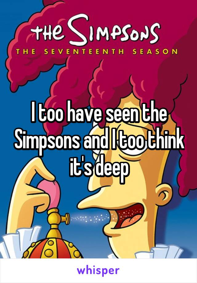 I too have seen the Simpsons and I too think it's deep