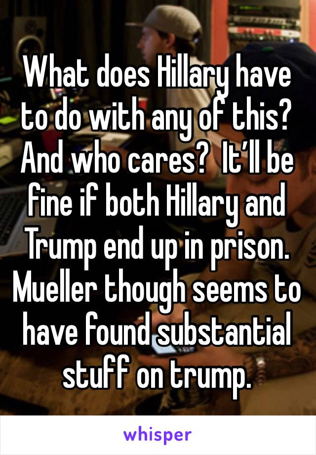 What does Hillary have to do with any of this?  And who cares?  It'll be fine if both Hillary and Trump end up in prison. Mueller though seems to have found substantial stuff on trump.