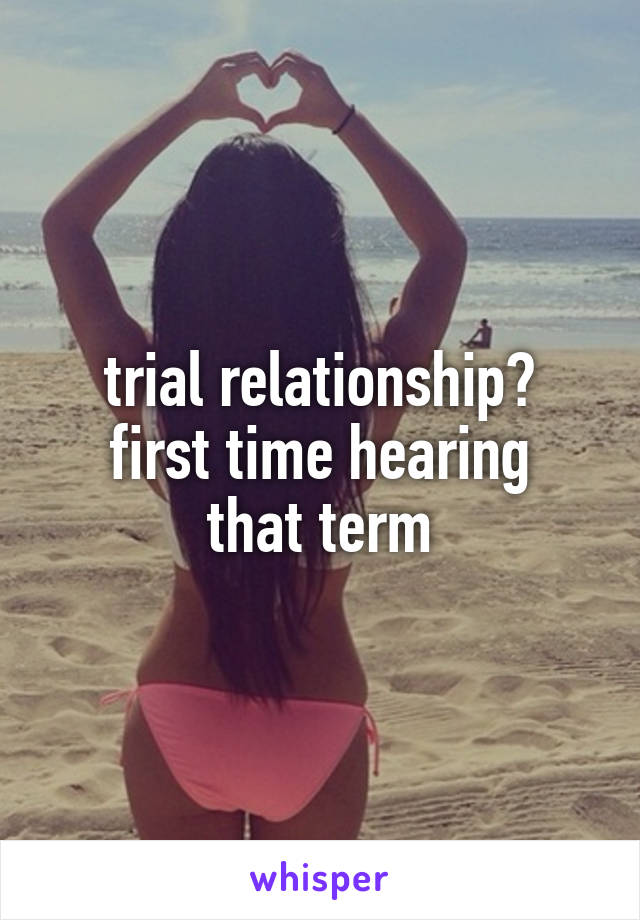 trial relationship? first time hearing that term