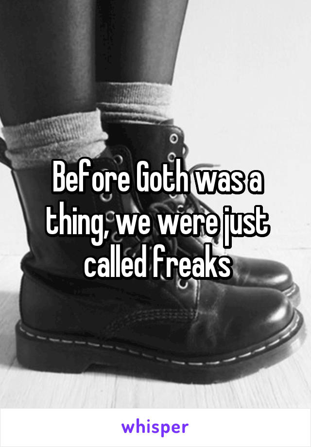 Before Goth was a thing, we were just called freaks