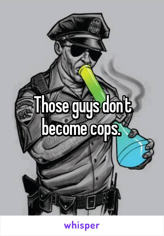 Those guys don't become cops.
